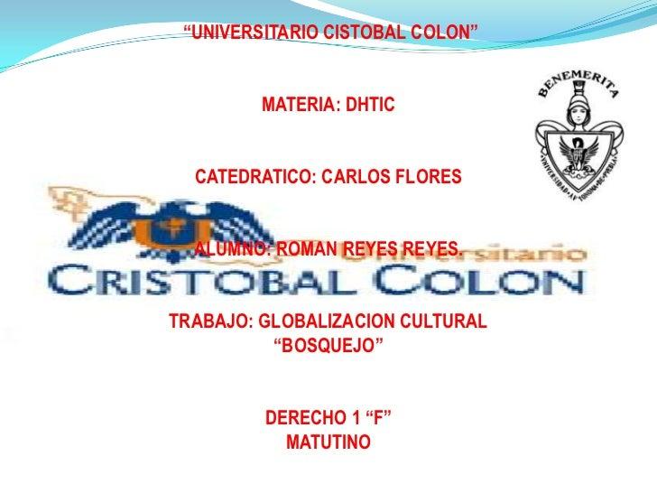 """""""UNIVERSITARIO CISTOBAL COLON""""         MATERIA: DHTIC  CATEDRATICO: CARLOS FLORES  ALUMNO: ROMAN REYES REYES.TRABAJO: GLOB..."""
