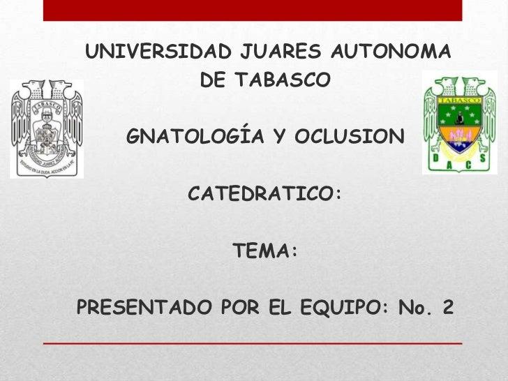 UNIVERSIDAD JUARES AUTONOMA         DE TABASCO    GNATOLOGÍA Y OCLUSION         CATEDRATICO:            TEMA:PRESENTADO PO...