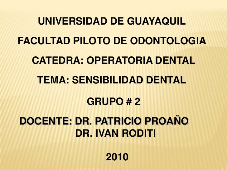 UNIVERSIDAD DE GUAYAQUIL<br />FACULTAD PILOTO DE ODONTOLOGIA<br />CATEDRA: OPERATORIA DENTAL<br />TEMA: SENSIBILIDAD DENTA...