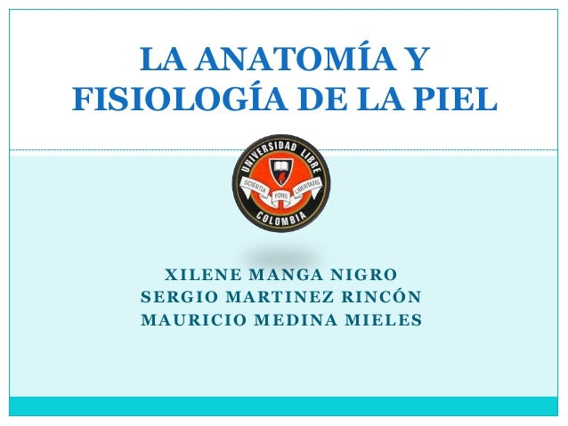 LA ANATOMÍA YFISIOLOGÍA DE LA PIEL     XILENE MANGA NIGRO   SERGIO MARTINEZ RINCÓN   MAURICIO MEDINA MIELES