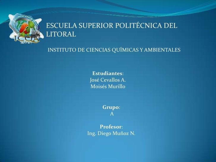 ESCUELA SUPERIOR POLITÉCNICA DEL LITORAL<br />INSTITUTO DE CIENCIAS QUÍMICAS Y AMBIENTALES<br />Estudiantes:<br />José Cev...