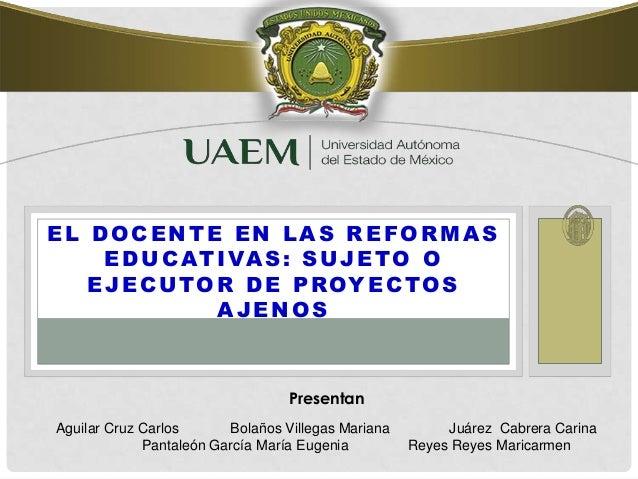 EL DOCENTE EN LAS REFORMAS EDUCATIVAS: SUJETO O EJECUTOR DE PROYECTOS AJENOS Aguilar Cruz Carlos Bolaños Villegas Mariana ...