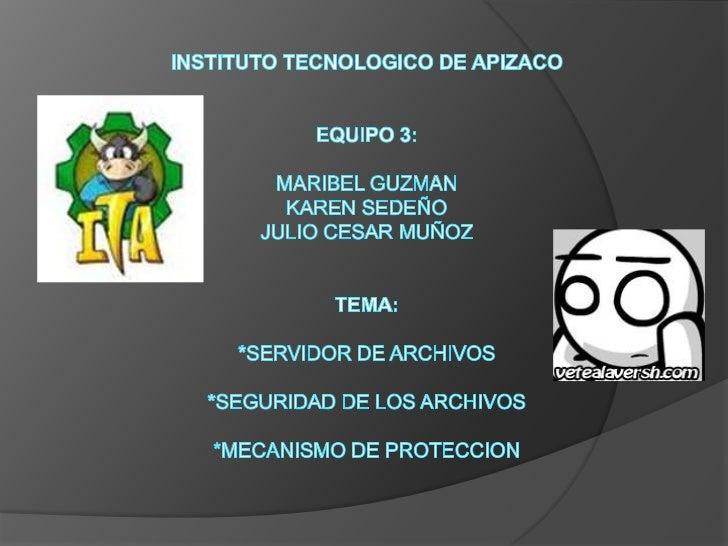 INSTITUTO TECNOLOGICO DE APIZACOEQUIPO 3:MARIBEL GUZMANKAREN SEDEÑOJULIO CESAR MUÑOZTEMA:*SERVIDOR DE ARCHIVOS*SEGURIDAD D...