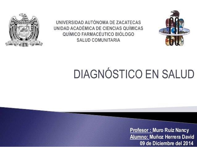 DIAGNÓSTICO EN SALUD Profesor : Muro Ruiz Nancy Alumno: Muñoz Herrera David 09 de Diciembre del 2014
