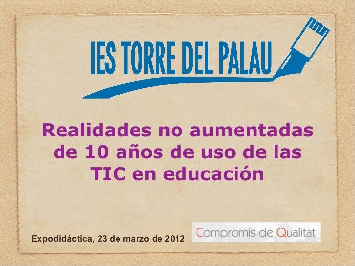Realidades no aumentadas   de 10 años de uso de las       TIC en educaciónExpodidáctica, 23 de marzo de 2012