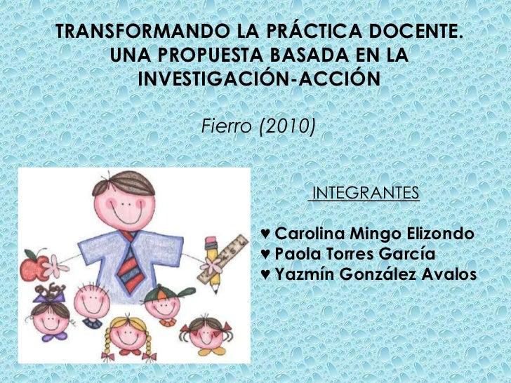 TRANSFORMANDO LA PRÁCTICA DOCENTE.    UNA PROPUESTA BASADA EN LA       INVESTIGACIÓN-ACCIÓN            Fierro (2010)      ...