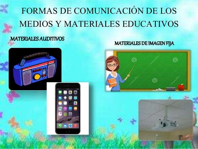 FORMAS DE COMUNICACIÓN DE LOS MEDIOS Y MATERIALES EDUCATIVOS MATERIALESAUDITIVOS MATERIALESDE IMAGENFIJA