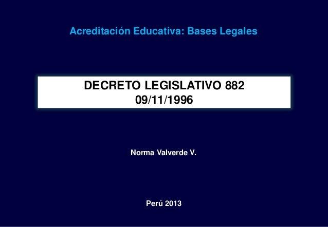 Acreditación Educativa: Bases Legales  DECRETO LEGISLATIVO 882        09/11/1996            Norma Valverde V.             ...