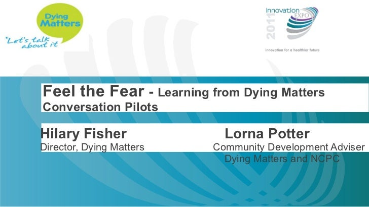 Feel the Fear  -  Learning from Dying Matters Conversation Pilots Hilary Fisher Lorna Potter Director, Dying Matters   Com...