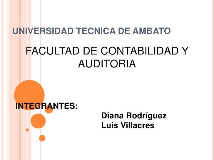 UNIVERSIDAD TECNICA DE AMBATO<br />FACULTAD DE CONTABILIDAD Y AUDITORIA<br />INTEGRANTES:<br />Diana Rodríguez<br />...