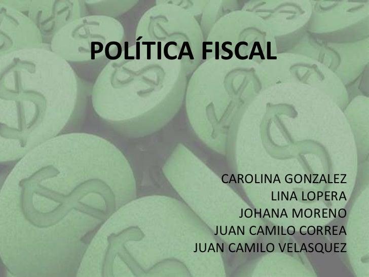 POLÍTICA FISCAL            CAROLINA GONZALEZ                   LINA LOPERA              JOHANA MORENO           JUAN CAMIL...