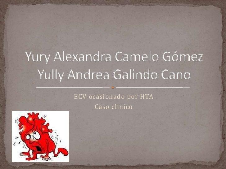 ECV ocasionado por HTA<br />Caso clinico<br />Yury Alexandra Camelo GómezYully Andrea Galindo Cano<br />