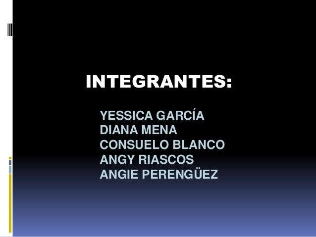 YESSICA GARCÍA DIANA MENA CONSUELO BLANCO ANGY RIASCOS ANGIE PERENGÜEZ INTEGRANTES: