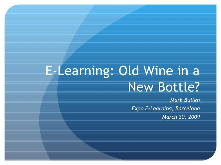 E-Learning: Old Wine in a New Bottle? Mark Bullen Expo E-Learning, Barcelona March 20, 2009