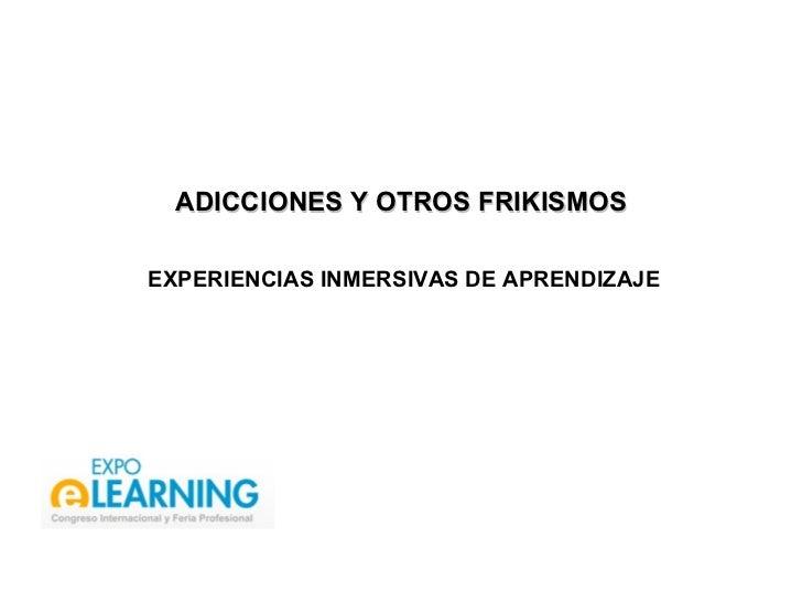 ADICCIONES Y OTROS FRIKISMOS  EXPERIENCIAS INMERSIVAS DE APRENDIZAJE