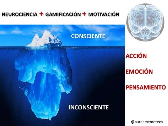 NEUROCIENCIA  + GAMIFICACIÓN + MOTIVACIÓN CONSCIENTE ACCIÓN  EMOCIÓN PENSAMIENTO INCONSCIENTE •  @aefol  #expoelearning #g...