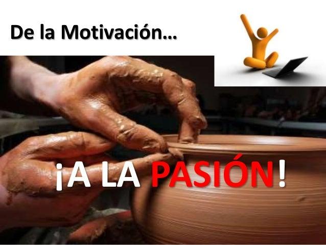 De la Motivación…  ¡A LA PASIÓN!