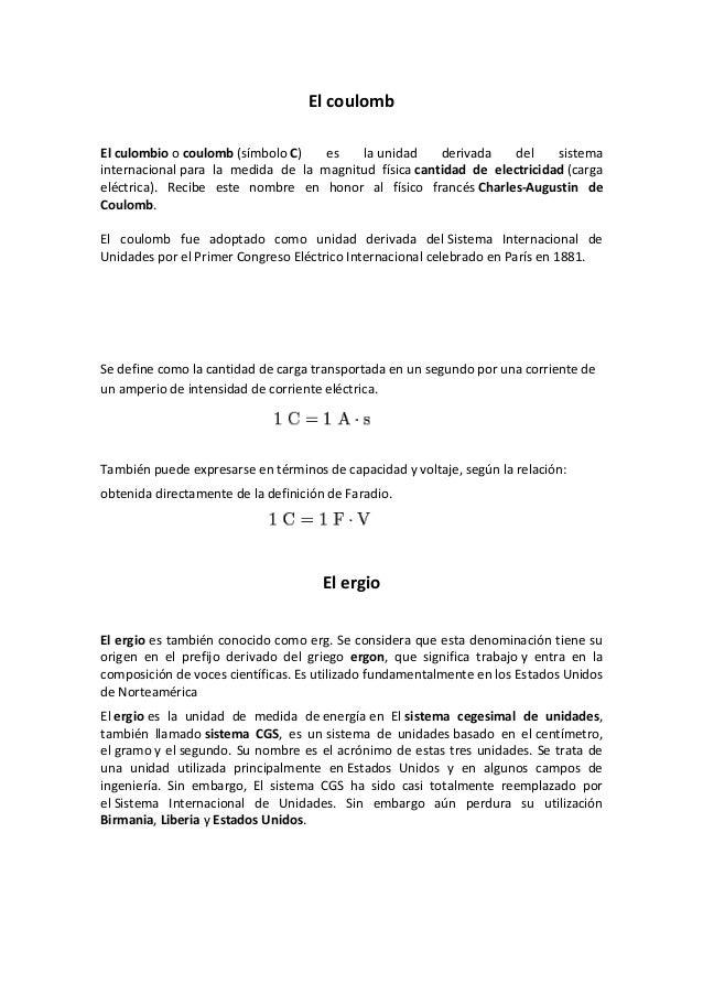 El coulombEl culombio o coulomb (símbolo C)   es   la unidad     derivada    del    sistemainternacional para la medida de...