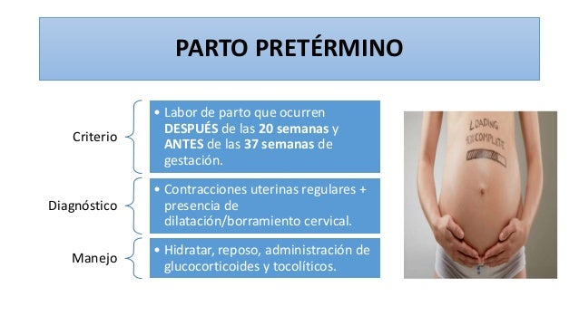 PARTO PRETÉRMINO Criterio • Labor de parto que ocurren DESPUÉS de las 20 semanas y ANTES de las 37 semanas de gestación. D...