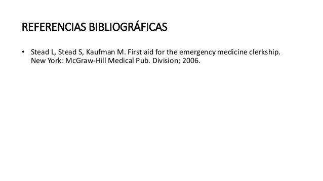 REFERENCIAS BIBLIOGRÁFICAS • Stead L, Stead S, Kaufman M. First aid for the emergency medicine clerkship. New York: McGraw...