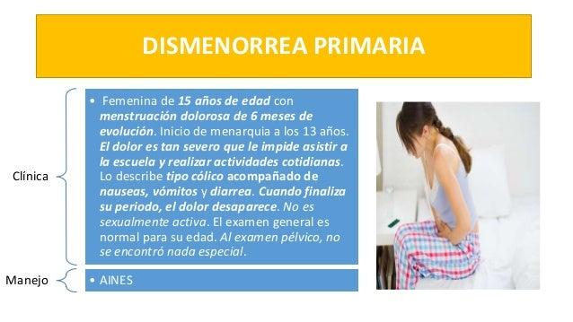 DISMENORREA PRIMARIA Clínica • Femenina de 15 años de edad con menstruación dolorosa de 6 meses de evolución. Inicio de me...