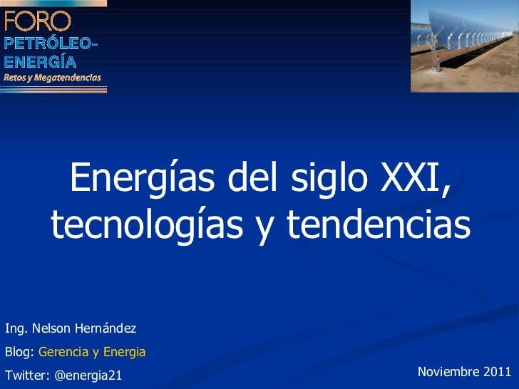 Energías del siglo XXI, tecnologías y tendencias  Ing. Nelson Hernández Blog:  Gerencia y Energia Twitter: @energia21 Novi...