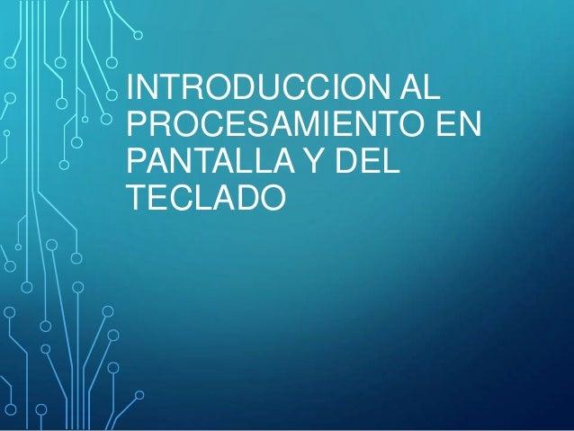 INTRODUCCION AL PROCESAMIENTO EN PANTALLA Y DEL TECLADO