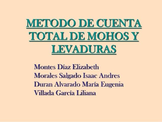METODO DE CUENTA TOTAL DE MOHOS Y LEVADURAS Montes Díaz Elizabeth Morales Salgado Isaac Andres Duran Alvarado María Eugeni...