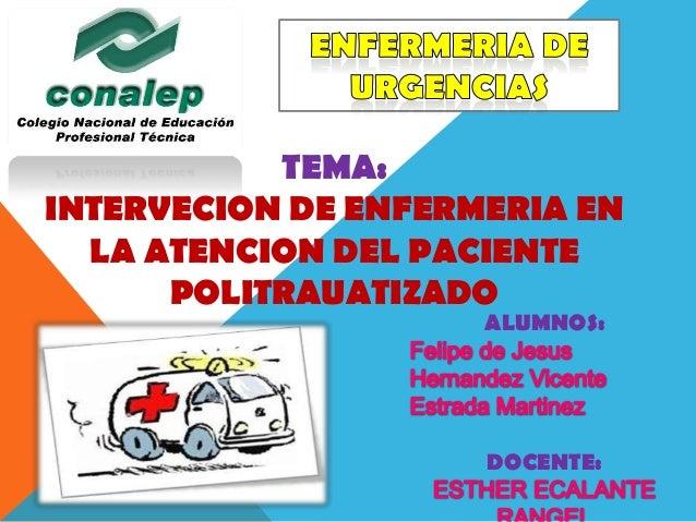 TEMA:INTERVECION DE ENFERMERIA EN  LA ATENCION DEL PACIENTE      POLITRAUATIZADO                     ALUMNOS:             ...