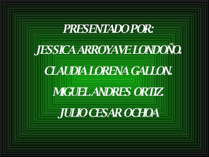 PRESENTADO POR: JESSICA ARROYAVE LONDOÑO. CLAUDIA LORENA GALLON. MIGUEL ANDRES ORTIZ. JULIO CESAR OCHOA