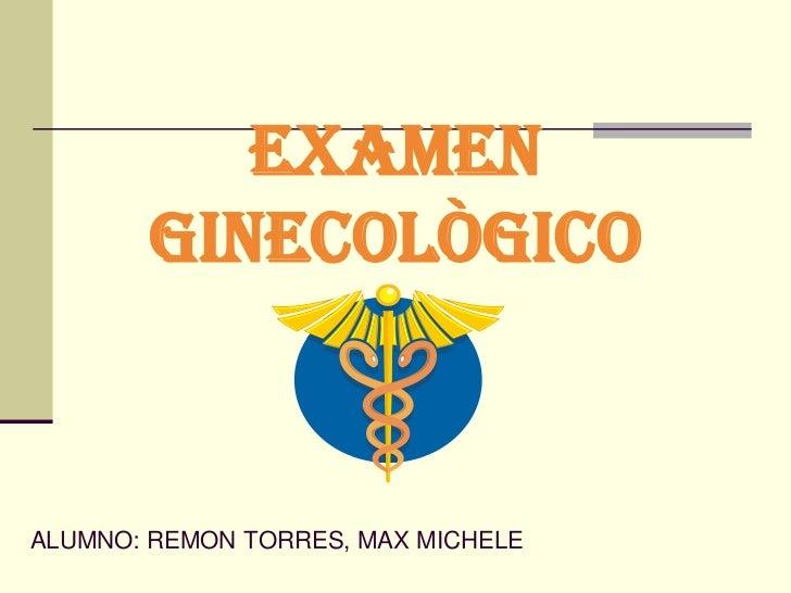 EXAMEN GINECOLÒGICO<br />ALUMNO: REMON TORRES, MAX MICHELE<br />