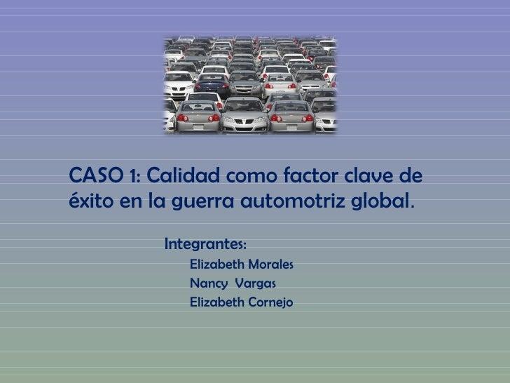 CASO 1: Calidad como factor clave de éxito en la guerra automotriz global . <ul><li>Integrantes: </li></ul><ul><ul><li>Eli...