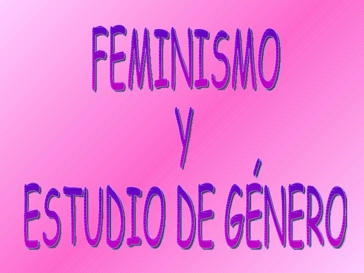 FEMINISMO  Y  ESTUDIO DE GÉNERO