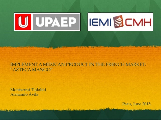 "IMPLEMENT A MEXICAN PRODUCT IN THE FRENCH MARKET: ""AZTECA MANGO"" Montserrat Tlalolini Armando Ávila Paris, June 2015."