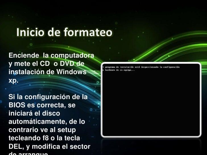 Inicio de formateo<br />Enciende  la computadora y mete el CD  o DVD de instalación de Windows xp.<br />Si la configuració...