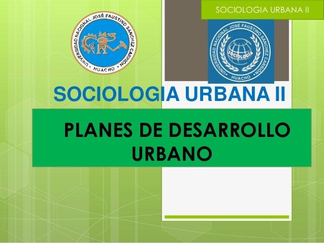 PLANES DE DESARROLLO URBANO SOCIOLOGIA URBANA II SOCIOLOGIA URBANA II