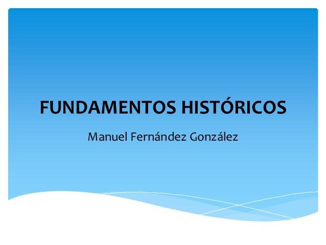 FUNDAMENTOS HISTÓRICOS    Manuel Fernández González