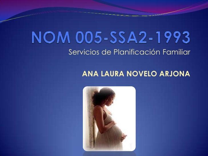 NOM 005-SSA2-1993<br />Servicios de Planificación Familiar<br />ANA LAURA NOVELO ARJONA<br />