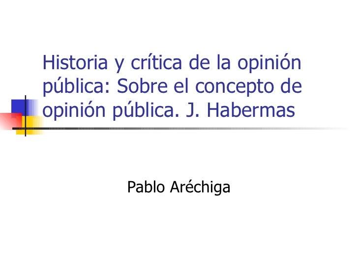 Historia y crítica de la opinión pública: Sobre el concepto de opinión pública. J. Habermas Pablo Aréchiga