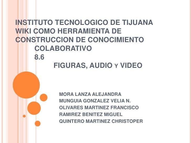 INSTITUTO TECNOLOGICO DE TIJUANAWIKI COMO HERRAMIENTA DE CONSTRUCCION DE CONOCIMIENTO COLABORATIVO8.6 FIGURAS, AUDIO y ...
