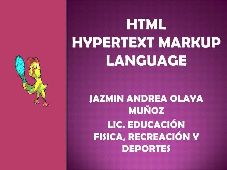HTMLHyperText Markup Language<br />JAZMIN ANDREA OLAYA MUÑOZ <br />LIC. EDUCACIÓN FISICA, RECREACIÓN Y DEPORTES <br />
