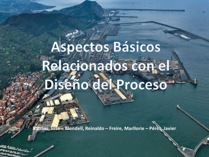 Aspectos Básicos Relacionados con el Diseño del Proceso<br />Barrios, José – Blondell, Reinaldo – Freire, Marllorie – Pére...