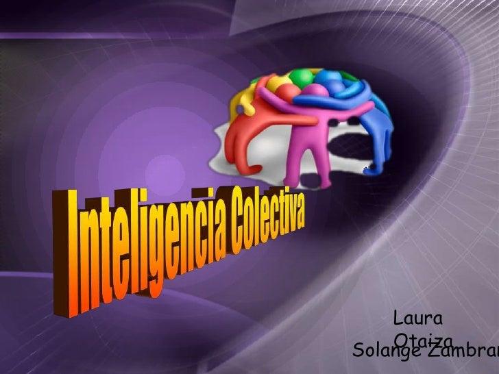 Inteligencia Colectiva<br />Laura Otaiza<br />Solange Zambrano<br />