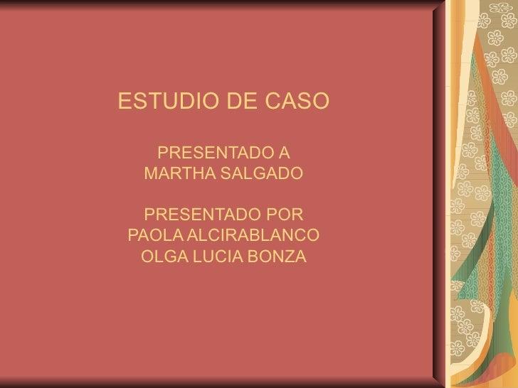 ESTUDIO DE CASO PRESENTADO A MARTHA SALGADO PRESENTADO POR PAOLA ALCIRABLANCO OLGA LUCIA BONZA