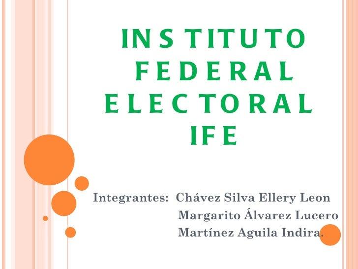 IN S T IT U T O    FEDERAL E L E C TO R A L        IF EIntegrantes: Chávez Silva Ellery Leon             Margarito Álvarez...