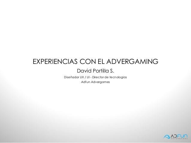 EXPERIENCIAS CON EL ADVERGAMING               David Portilla S.       Diseñador UX / UI - Director de tecnologias         ...