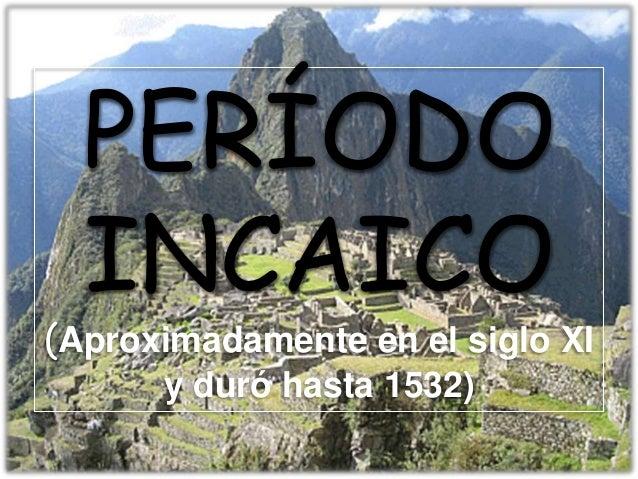 PERÍODO INCAICO (Aproximadamente en el siglo XI y duró hasta 1532)