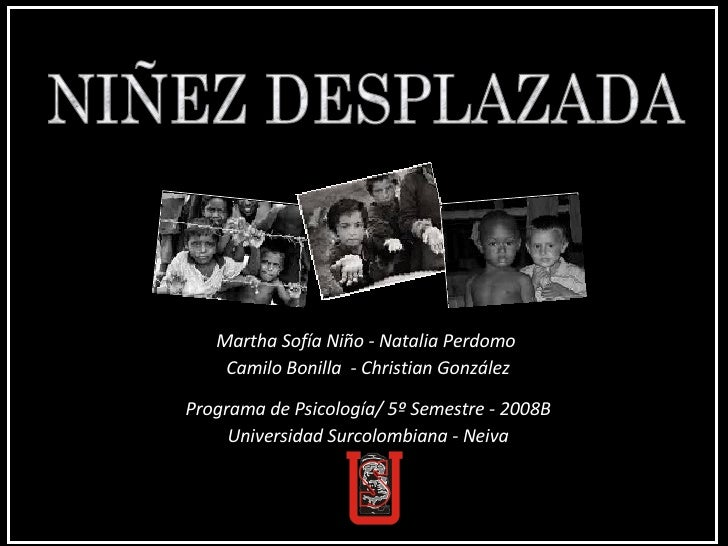 NIÑEZ DESPLAZADA Martha Sofía Niño - Natalia Perdomo  Camilo Bonilla  - Christian González Programa de Psicología/ 5º Seme...