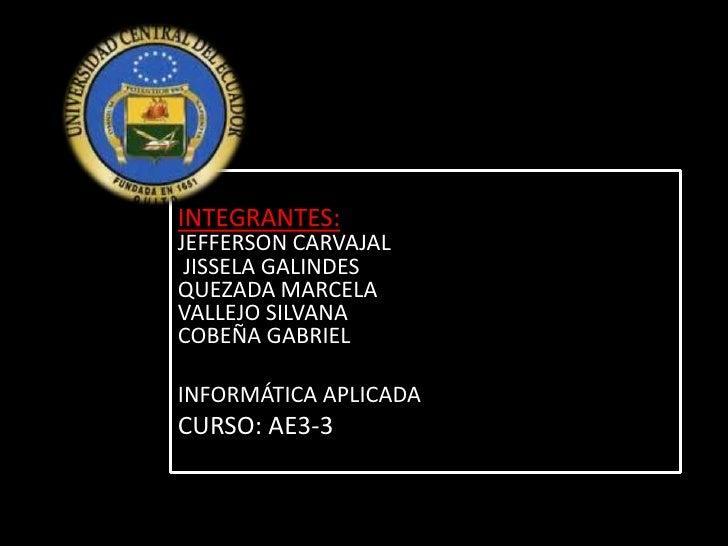 INTEGRANTES: JEFFERSON CARVAJAL JISSELA GALINDESQUEZADA MARCELAVALLEJO SILVANACOBEÑA GABRIEL<br />INFORMÁTICA APLICADA<br ...