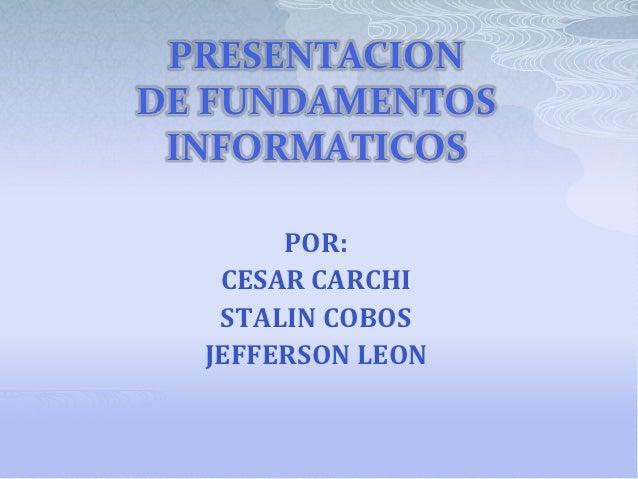 PRESENTACIONDE FUNDAMENTOS INFORMATICOS       POR:   CESAR CARCHI   STALIN COBOS  JEFFERSON LEON